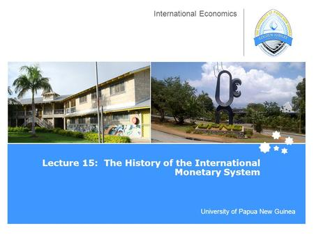 University of Papua New Guinea International Economics Lecture 15: The History of the International Monetary System.