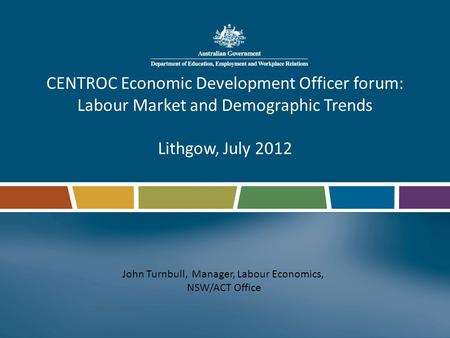 CENTROC Economic Development Officer forum: Labour Market and Demographic Trends Lithgow, July 2012 John Turnbull, Manager, Labour Economics, NSW/ACT Office.