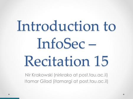 Introduction to InfoSec – Recitation 15 Nir Krakowski (nirkrako at post.tau.ac.il) Itamar Gilad (itamargi at post.tau.ac.il)