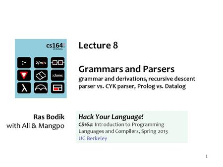 1 Lecture 8 Grammars and Parsers grammar and derivations, recursive descent parser vs. CYK parser, Prolog vs. Datalog Ras Bodik with Ali & Mangpo Hack.
