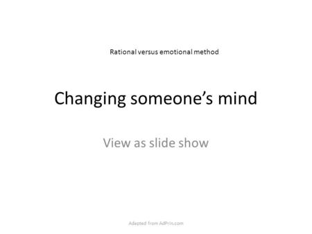 Changing someone's mind View as slide show Rational versus emotional method Adapted from AdPrin.com.