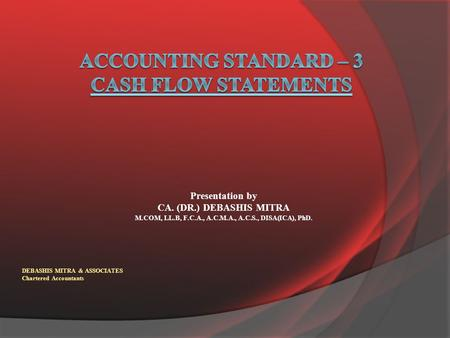 Presentation by CA. (DR.) DEBASHIS MITRA M.COM, LL.B, F.C.A., A.C.M.A., A.C.S., DISA(ICA), PhD. DEBASHIS MITRA & ASSOCIATES Chartered Accountants.