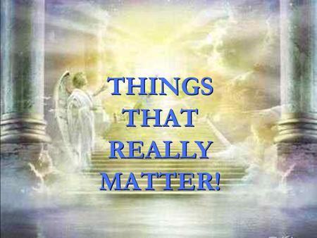 THINGS THAT REALLY MATTER! THINGS THAT REALLY MATTER!