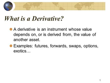 What is a Derivative? A derivative is an instrument whose value depends on, or is derived from, the value of another asset. Examples: futures, forwards,