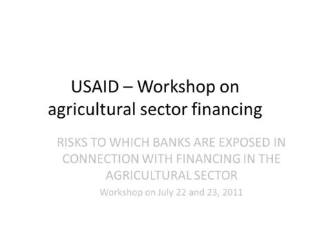 USAID – Workshop on agricultural sector financing RISKS TO WHICH BANKS ARE EXPOSED IN CONNECTION WITH FINANCING IN THE AGRICULTURAL SECTOR Workshop on.