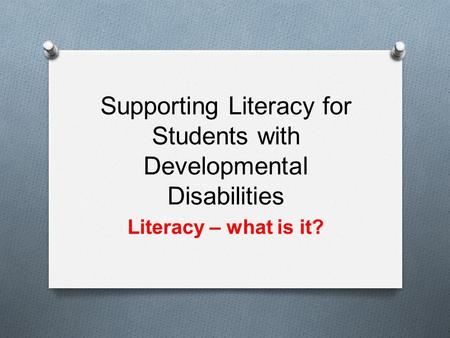 Supporting Literacy for Students with Developmental Disabilities Literacy – what is it?