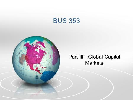 BUS 353 Part III: Global Capital Markets. A. Two Broad Categories: Developed and Emerging 1.Mature (Developed) Markets – Highly regulated, with efficient.