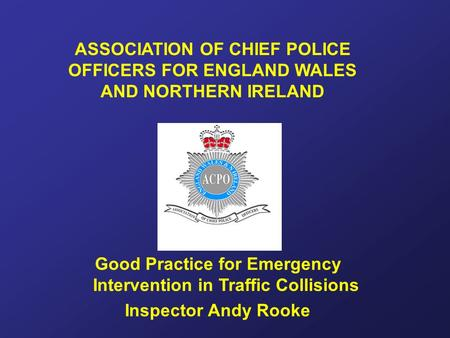 ASSOCIATION OF CHIEF POLICE OFFICERS FOR ENGLAND WALES AND NORTHERN IRELAND Good Practice for Emergency Intervention in Traffic Collisions Inspector Andy.