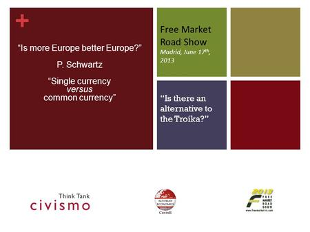 "+ Free Market Road Show Madrid, June 17 th, 2013 ""Is more Europe better Europe?"" P. Schwartz ""Single currency versus common currency"" ""Is there an alternative."