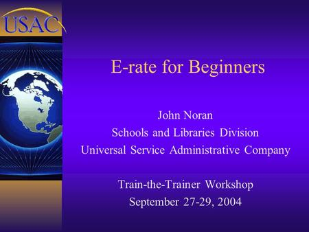 E-rate for Beginners John Noran Schools and Libraries Division Universal Service Administrative Company Train-the-Trainer Workshop September 27-29, 2004.