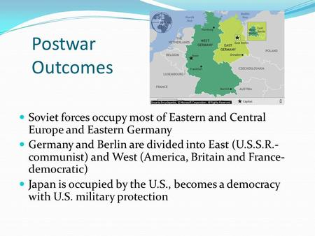 Postwar Outcomes Soviet forces occupy most of Eastern and Central Europe and Eastern Germany Germany and Berlin are divided into East (U.S.S.R.- communist)