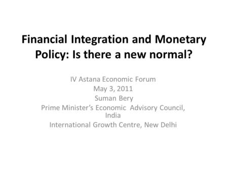 Financial Integration and Monetary Policy: Is there a new normal? IV Astana Economic Forum May 3, 2011 Suman Bery Prime Minister's Economic Advisory Council,