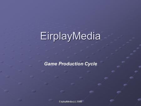 EirplayMedia (c) 2009 EirplayMedia Game Production Cycle.