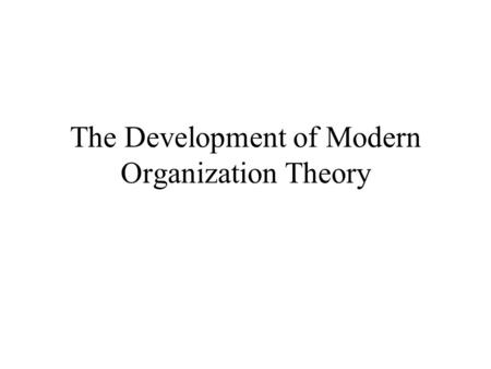 The Development of Modern Organization Theory. Lecture Outline Bureaucracy and administrative theory –concepts and limitations Decision making theories.