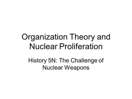 Organization Theory and Nuclear Proliferation History 5N: The Challenge of Nuclear Weapons.