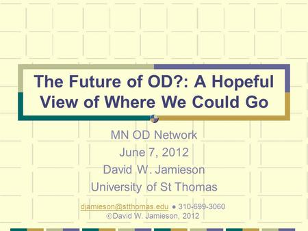 The Future of OD?: A Hopeful View of Where We Could Go MN OD Network June 7, 2012 David W. Jamieson University of St Thomas