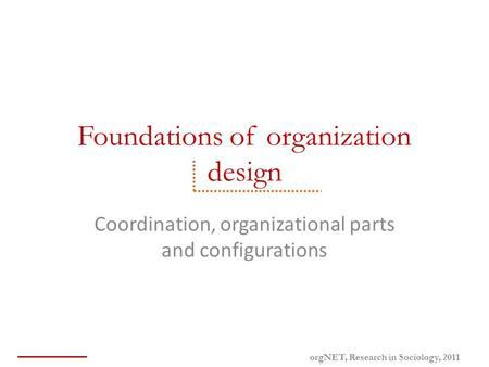 Foundations of organization design Coordination, organizational parts and configurations orgNET, Research in Sociology, 2011.