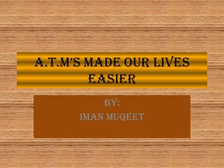 A.T.M'S MADE OUR LIVES EASIER BY: IMAN MUQEET. What is an a.t.m machine ATMs are known by various other names including ATM machine, automated banking.