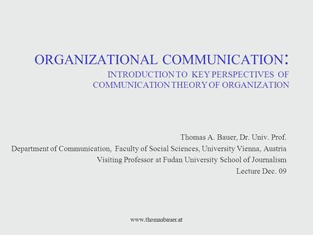 Www.thomasbauer.at ORGANIZATIONAL COMMUNICATION : INTRODUCTION TO KEY PERSPECTIVES OF COMMUNICATION THEORY OF ORGANIZATION Thomas A. Bauer, Dr. Univ. Prof.