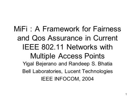1 MiFi : A Framework for Fairness and Qos Assurance in Current IEEE 802.11 Networks with Multiple Access Points Yigal Bejerano and Randeep S. Bhatia Bell.