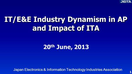 IT/E&E Industry Dynamism in AP and Impact of ITA Japan Electronics & Information Technology Industries Association 20 th June, 2013 1.