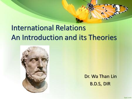 International Relations An Introduction and its Theories Dr. Wa Than Lin Dr. Wa Than Lin B.D.S, DIR B.D.S, DIR.