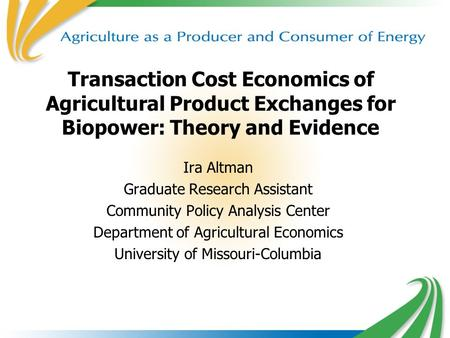 1 Transaction Cost Economics of Agricultural Product Exchanges for Biopower: Theory and Evidence Ira Altman Graduate Research Assistant Community Policy.