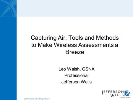 Confidential and Proprietary Capturing Air: Tools and Methods to Make Wireless Assessments a Breeze Leo Walsh, GSNA Professional Jefferson Wells.