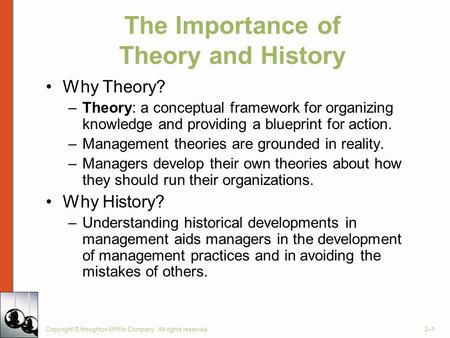 Copyright © Houghton Mifflin Company. All rights reserved.2–1 The Importance of Theory and History Why Theory? –Theory: a conceptual framework for organizing.