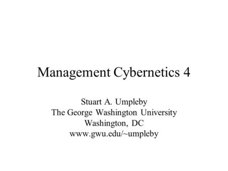 Management Cybernetics 4 Stuart A. Umpleby The George Washington University Washington, DC www.gwu.edu/~umpleby.