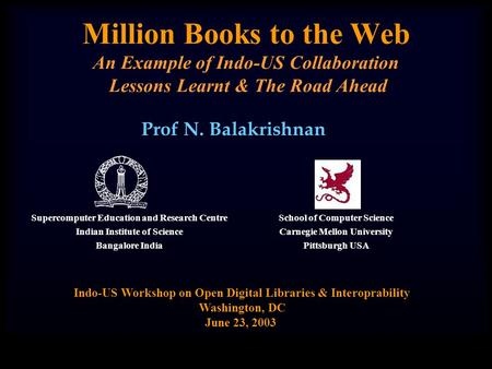 Million <strong>Books</strong> to the Web An Example of Indo-US Collaboration Lessons Learnt & The Road Ahead Prof N. Balakrishnan Indo-US Workshop on Open Digital Libraries.