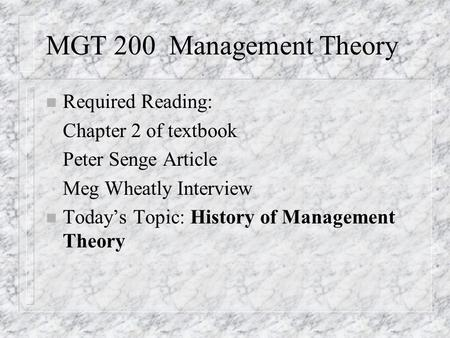 MGT 200 Management Theory n Required Reading: Chapter 2 of textbook Peter Senge Article Meg Wheatly Interview n Today's Topic: History of Management Theory.