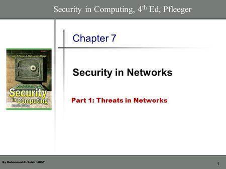 By Mohammed Al-Saleh / JUST 1 Chapter 7 Security in <strong>Networks</strong> Security in Computing, 4 th Ed, Pfleeger Part 1: Threats in <strong>Networks</strong>.