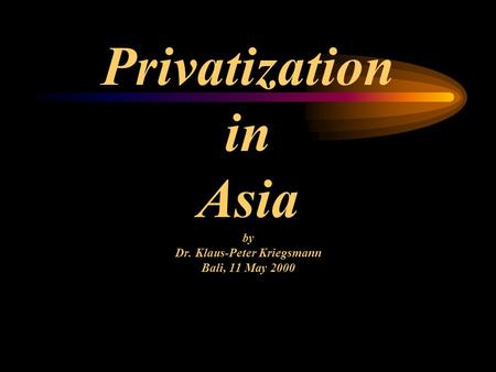 Privatization in Asia by Dr. Klaus-Peter Kriegsmann Bali, 11 May 2000.