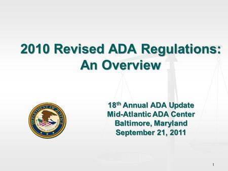 1 2010 Revised ADA Regulations: An Overview 18 th Annual ADA Update Mid-Atlantic ADA Center Baltimore, Maryland September 21, 2011.