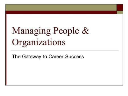Managing People & Organizations The Gateway to Career Success.