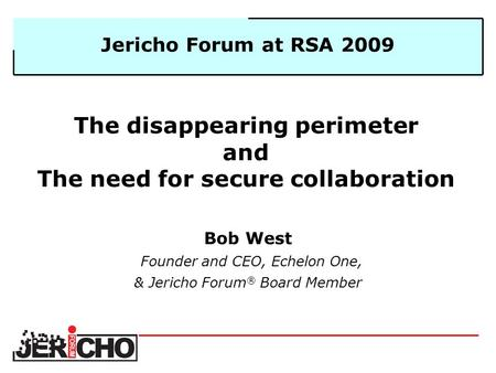 The disappearing perimeter and The need for secure collaboration Bob West Founder and CEO, Echelon One, & Jericho Forum ® Board Member Jericho Forum at.