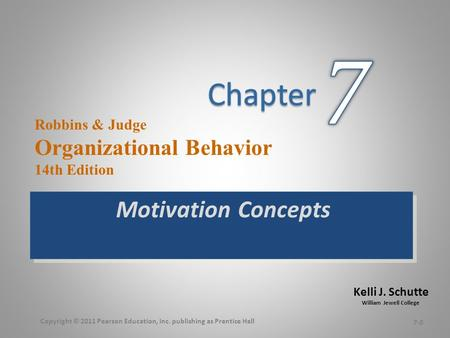 Kelli J. Schutte William Jewell College Robbins & Judge Organizational Behavior 14th Edition Motivation Concepts 7-0 Copyright © 2011 Pearson Education,