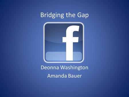 Bridging the Gap Deonna Washington Amanda Bauer. Beliefs In this complex world, it takes more than a good school to educate children. And it takes more.