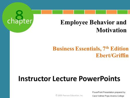 8 chapter Business Essentials, 7 th Edition Ebert/Griffin © 2009 Pearson Education, Inc. Employee Behavior and Motivation Instructor Lecture PowerPoints.