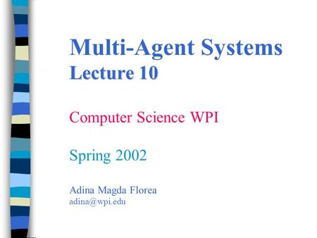 Lecture 10 Multi-Agent Systems Lecture 10 Computer Science WPI Spring 2002 Adina Magda Florea