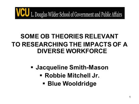 1 SOME OB <strong>THEORIES</strong> RELEVANT TO RESEARCHING THE IMPACTS OF A DIVERSE WORKFORCE  Jacqueline Smith-Mason  Robbie Mitchell Jr.  Blue Wooldridge.