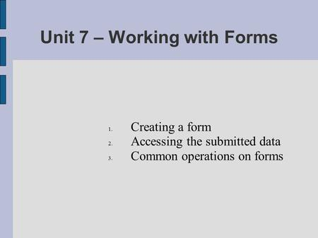Unit 7 – Working with Forms 1. Creating a form 2. Accessing the submitted data 3. Common operations on forms.