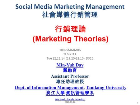 Social Media Marketing Management 社會媒體行銷管理 1 1002SMMM06 TLMXJ1A Tue 12,13,14 (19:20-22:10) D325 行銷理論 (Marketing Theories) Min-Yuh Day 戴敏育 Assistant Professor.