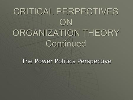 CRITICAL PERPECTIVES ON ORGANIZATION THEORY Continued The Power Politics Perspective.
