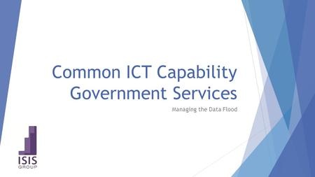 Common ICT Capability Government Services Managing the Data Flood.