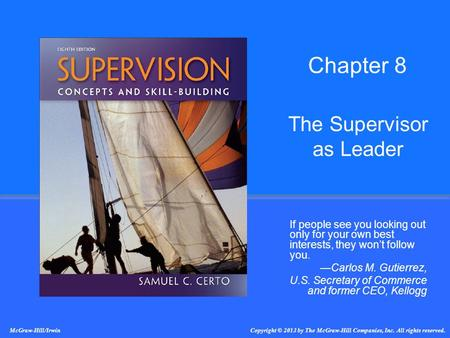 The Supervisor as Leader If people see you looking out only for your own best interests, they won't follow you. —Carlos M. Gutierrez, U.S. Secretary of.