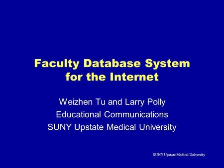 SUNY Upstate Medical University Faculty Database System for the Internet Weizhen Tu and Larry Polly Educational Communications SUNY Upstate Medical University.