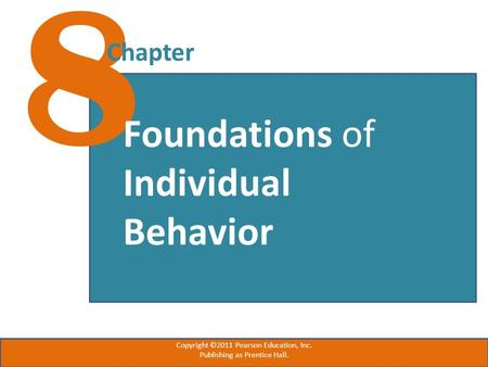 8 Chapter Foundations of Individual Behavior Copyright ©2011 Pearson Education, Inc. Publishing as Prentice Hall.