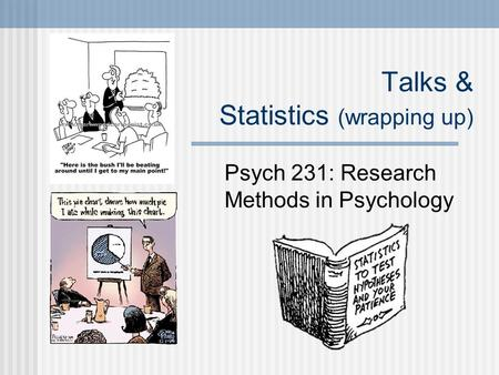 Talks & Statistics (wrapping up) Psych 231: Research Methods in Psychology.